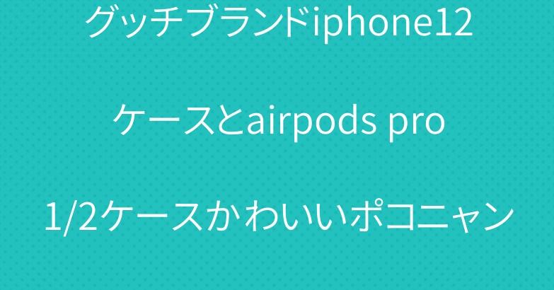 グッチブランドiphone12ケースとairpods pro1/2ケースかわいいポコニャン
