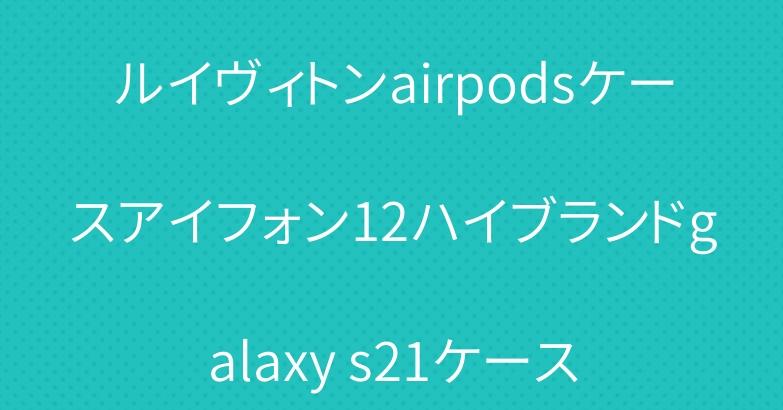 ルイヴィトンairpodsケースアイフォン12ハイブランドgalaxy s21ケース