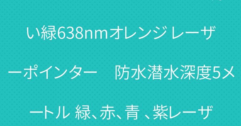 レーザーポインター520nm浅い緑638nmオレンジ レーザーポインター 防水潜水深度5メートル 緑、赤、青 、紫レーザーポインター