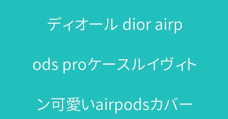 ディオール dior airpods proケースルイヴィトン可愛いairpodsカバー