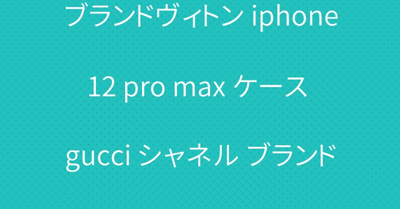 ブランドヴィトン iphone12 pro max ケース gucci シャネル ブランド カバー 激安