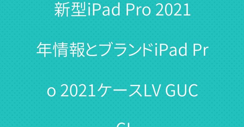 新型iPad Pro 2021年情報とブランドiPad Pro 2021ケースLV GUCCI