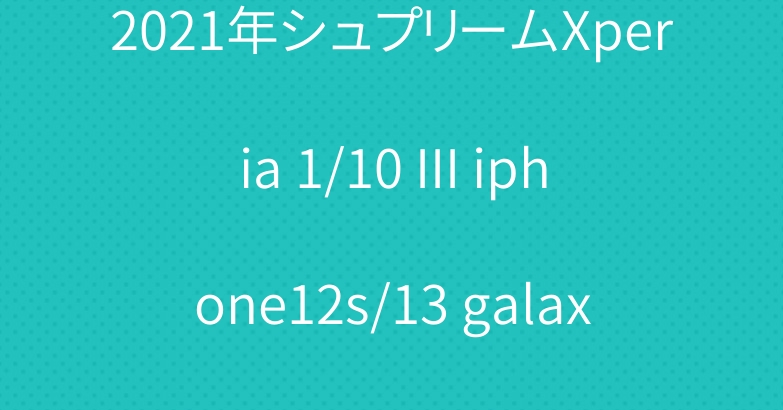 2021年シュプリームXperia 1/10 III iphone12s/13 galaxy s21ケース発売開始