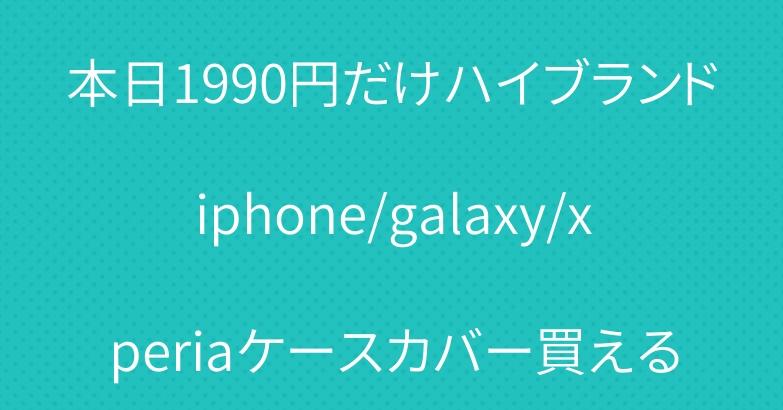 本日1990円だけハイブランドiphone/galaxy/xperiaケースカバー買える