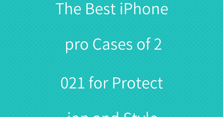 The Best iPhone pro Cases of 2021 for Protection and Style