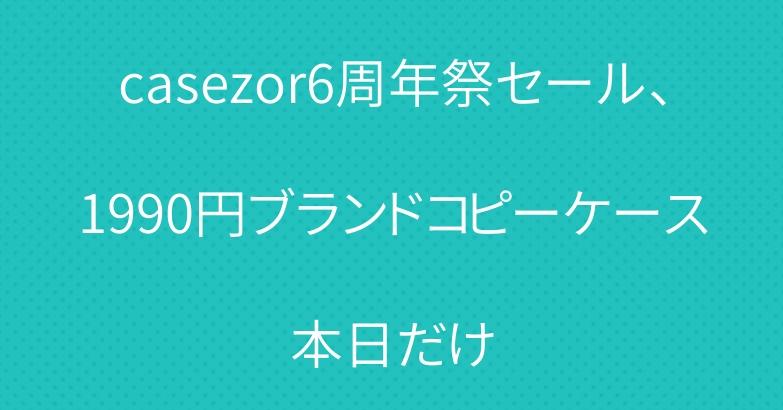 casezor6周年祭セール、1990円ブランドコピーケース本日だけ