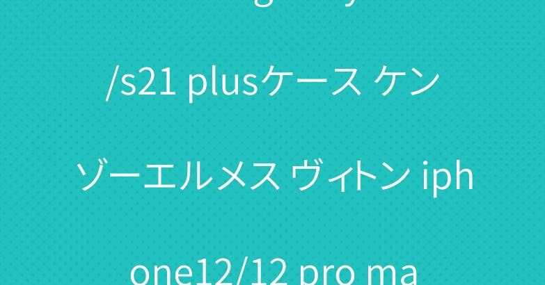 ブランド galaxy s21/s21 plusケース ケンゾーエルメス ヴィトン iphone12/12 pro maxケース人気