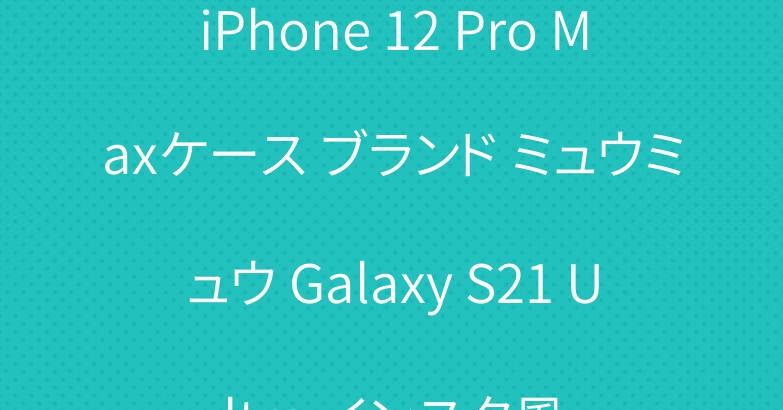 iPhone 12 Pro Maxケース ブランド ミュウミュウ Galaxy S21 Ultra インスタ風