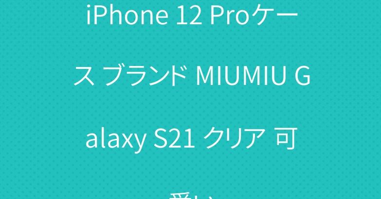 iPhone 12 Proケース ブランド MIUMIU Galaxy S21 クリア 可愛い