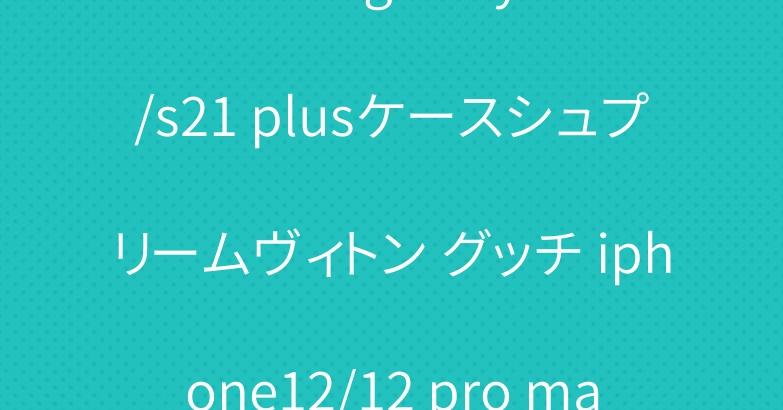 ブランド galaxy s21/s21 plusケースシュプリームヴィトン グッチ iphone12/12 pro maxケース人気お洒落