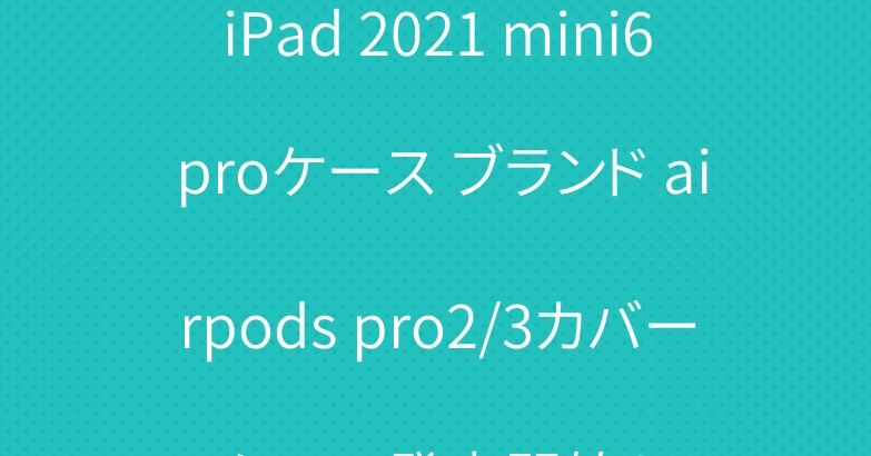 iPad 2021 mini6 proケース ブランド airpods pro2/3カバーケース発売開始?