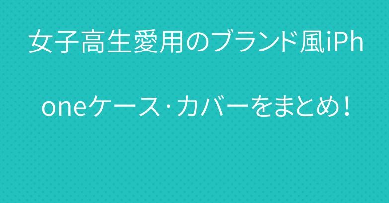 女子高生愛用のブランド風iPhoneケース·カバーをまとめ!