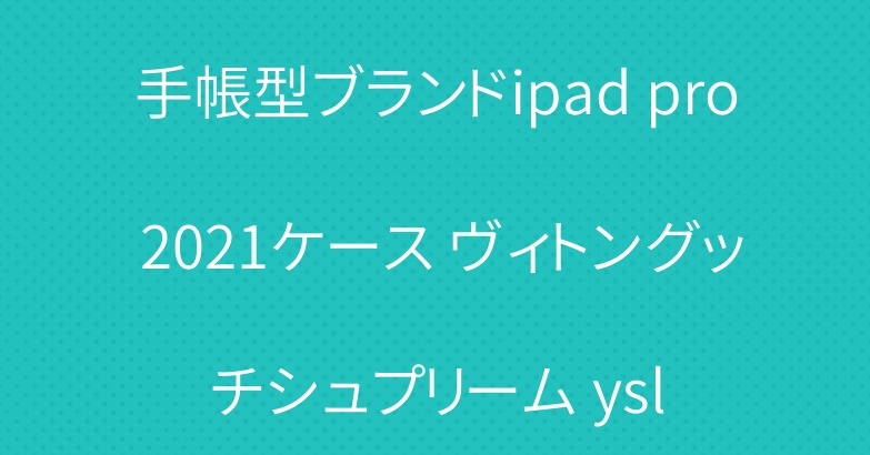 手帳型ブランドipad pro 2021ケース ヴィトングッチシュプリーム ysl