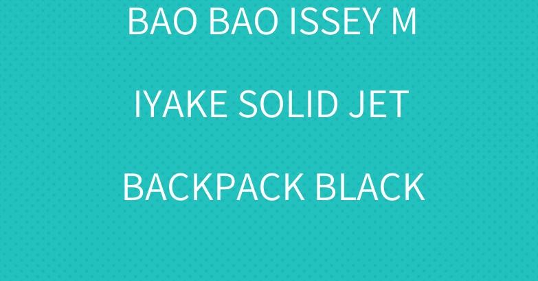 BAO BAO ISSEY MIYAKE SOLID JET BACKPACK BLACK