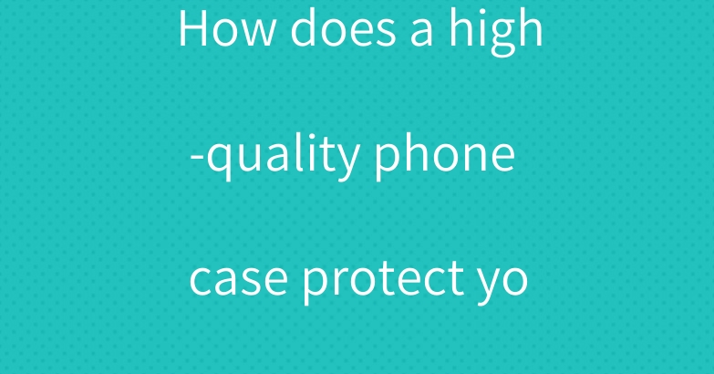 How does a high-quality phone case protect your iPhone 12?