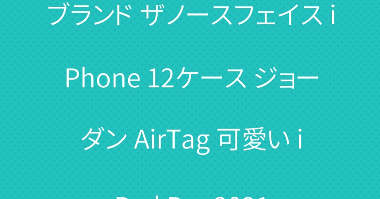 ブランド ザノースフェイス iPhone 12ケース ジョーダン AirTag 可愛い iPad Pro 2021