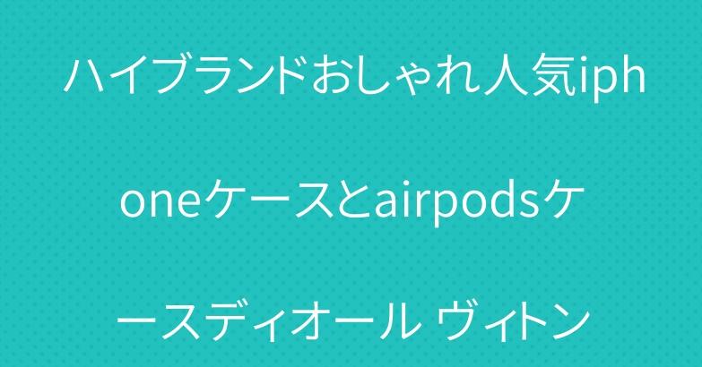 ハイブランドおしゃれ人気iphoneケースとairpodsケースディオール ヴィトン