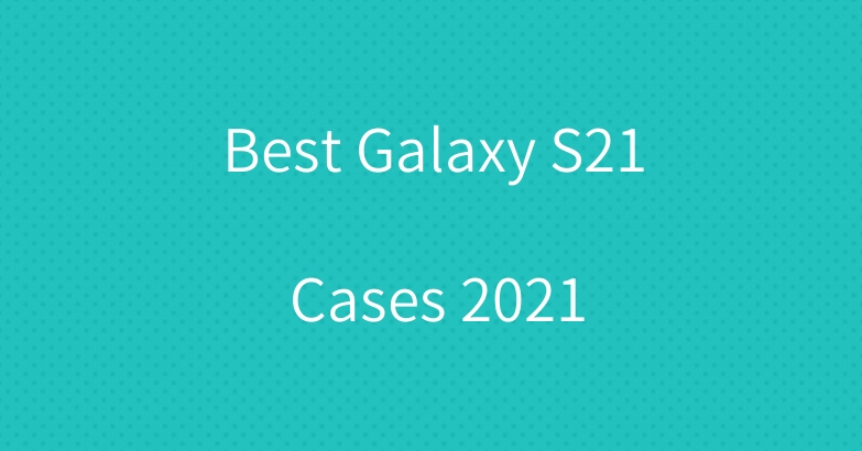 Best Galaxy S21 Cases 2021