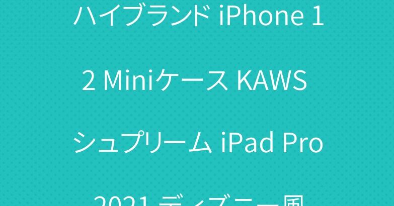 ハイブランド iPhone 12 Miniケース KAWS シュプリーム iPad Pro 2021 ディズニー風