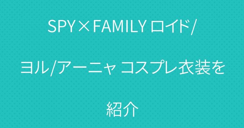 SPY×FAMILY ロイド/ヨル/アーニャ コスプレ衣装を紹介