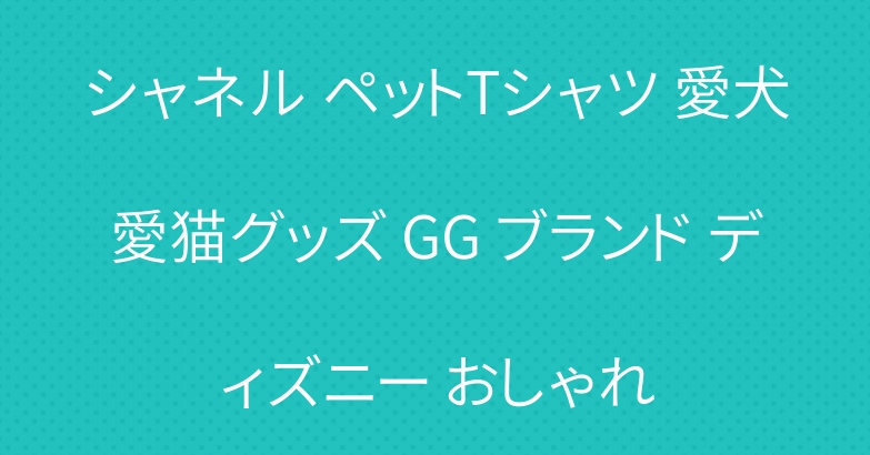 シャネル ペットTシャツ 愛犬愛猫グッズ GG ブランド ディズニー おしゃれ