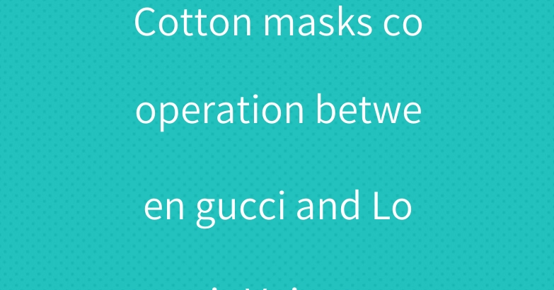Cotton masks cooperation between gucci and Louis Vuitton
