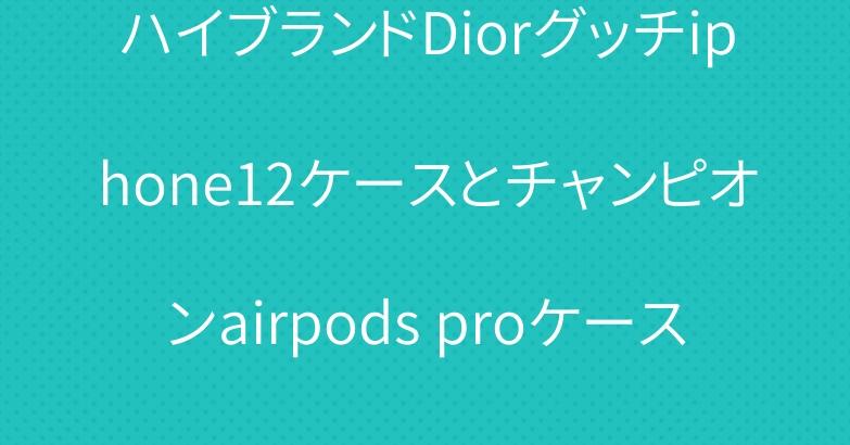 ハイブランドDiorグッチiphone12ケースとチャンピオンairpods proケース