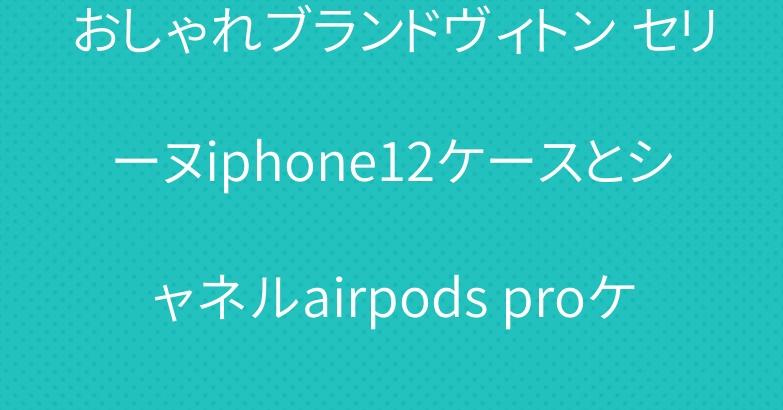おしゃれブランドヴィトン セリーヌiphone12ケースとシャネルairpods proケース