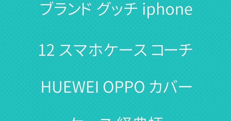ブランド グッチ iphone 12 スマホケース コーチ HUEWEI OPPO カバーケース 経典柄