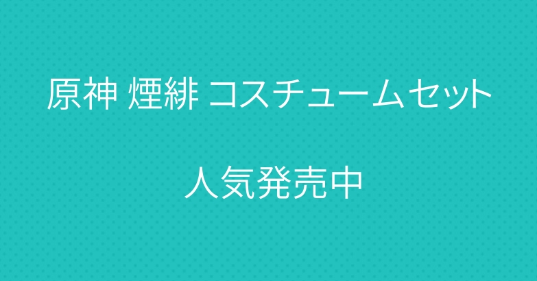 原神 煙緋 コスチュームセット 人気発売中