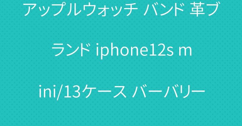 アップルウォッチ バンド 革ブランド iphone12s mini/13ケース バーバリー