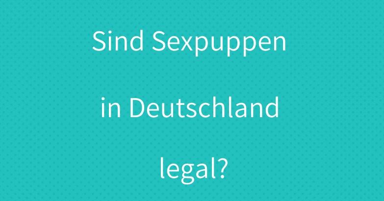 Sind Sexpuppen in Deutschland legal?