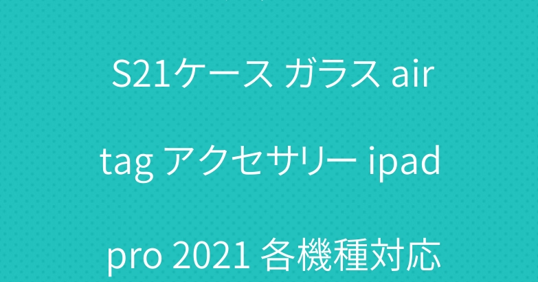 ブランド グッチ GALAXY S21ケース ガラス airtag アクセサリー ipad pro 2021 各機種対応