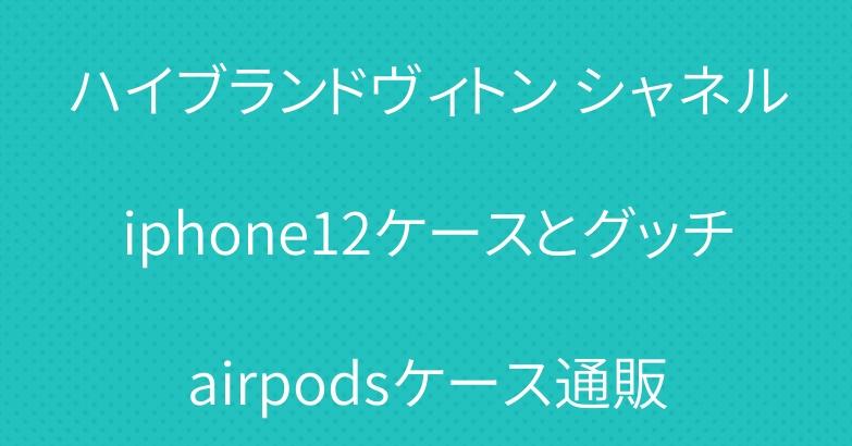 ハイブランドヴィトン シャネルiphone12ケースとグッチairpodsケース通販