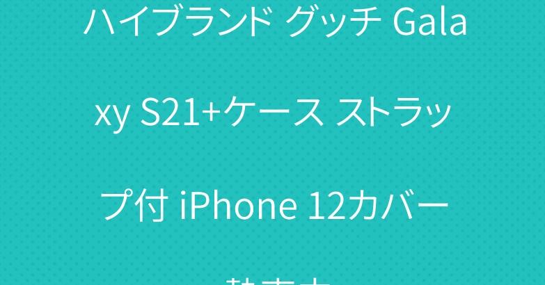 ハイブランド グッチ Galaxy S21+ケース ストラップ付 iPhone 12カバー 熱売中