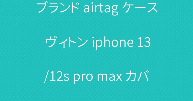ブランド airtag ケース ヴィトン iphone 13/12s pro max カバー 激安コピー