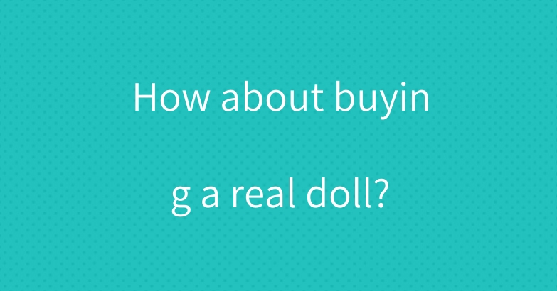 How about buying a real doll?