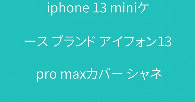 iphone 13 miniケース ブランド アイフォン13 pro maxカバー シャネルグッチ