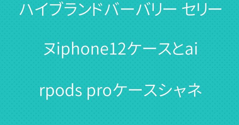 ハイブランドバーバリー セリーヌiphone12ケースとairpods proケースシャネル