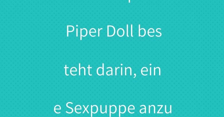 Das Konzept von Piper Doll besteht darin, eine Sexpuppe anzubieten