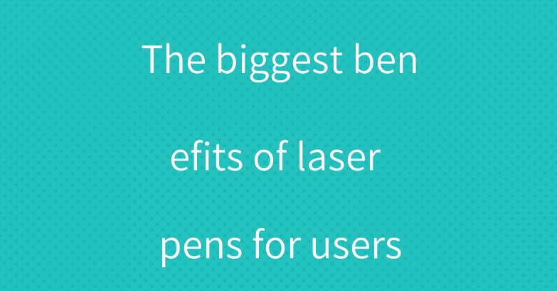The biggest benefits of laser pens for users