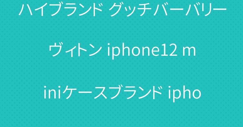 ハイブランド グッチバーバリーヴィトン iphone12 miniケースブランド iphone12pro ケース