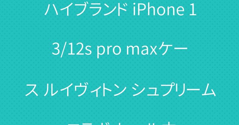 ハイブランド iPhone 13/12s pro maxケース ルイヴィトン シュプリーム コラボ セール中