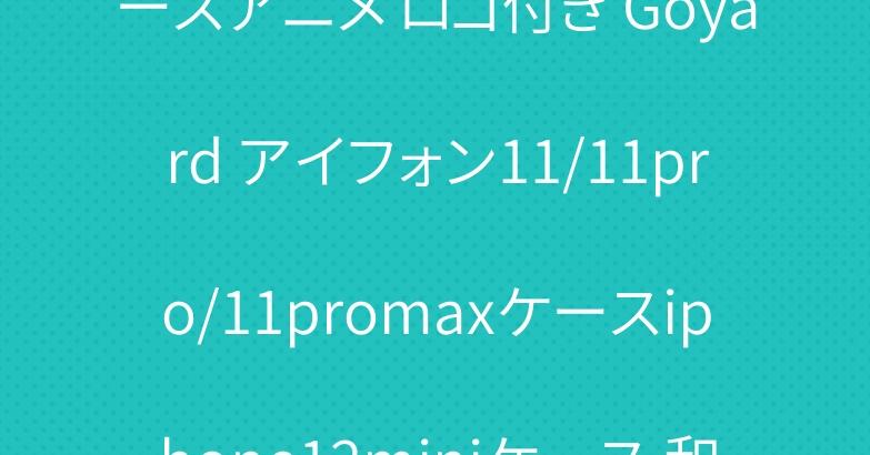 iphone12/12proケースアニメ ロゴ付き Goyard アイフォン11/11pro/11promaxケースiphone12miniケース 和風 ゴヤール 売れ筋 iPhonexs maxカバー