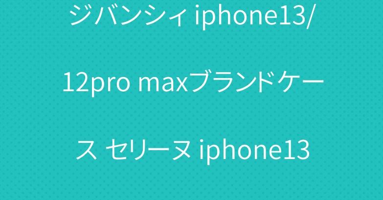 ジバンシィ iphone13/12pro maxブランドケース セリーヌ iphone13/13proケース 綺麗