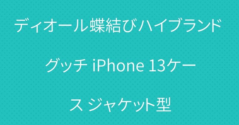 ディオール蝶結びハイブランド グッチ iPhone 13ケース ジャケット型