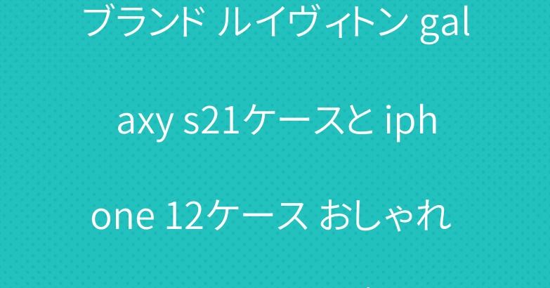ブランド ルイヴィトン galaxy s21ケースと iphone 12ケース おしゃれ ジャケット型