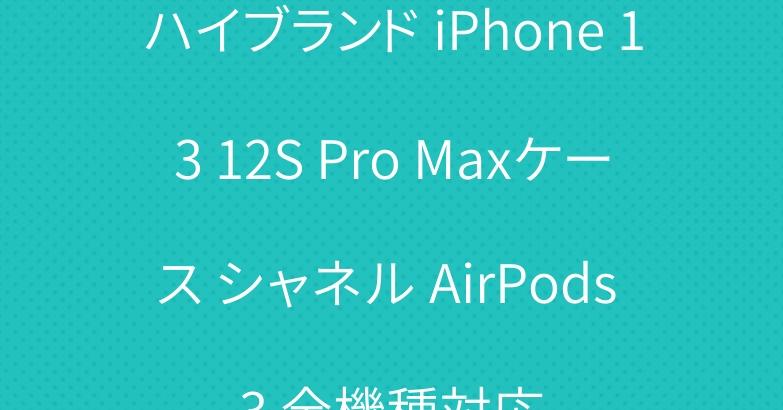 ハイブランド iPhone 13 12S Pro Maxケース シャネル AirPods 3 全機種対応