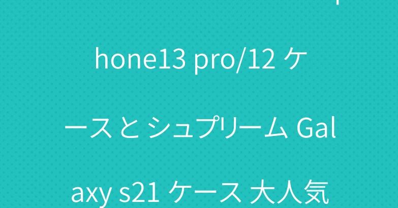 ハイブランド バーバリー iphone13 pro/12 ケース と シュプリーム Galaxy s21 ケース 大人気