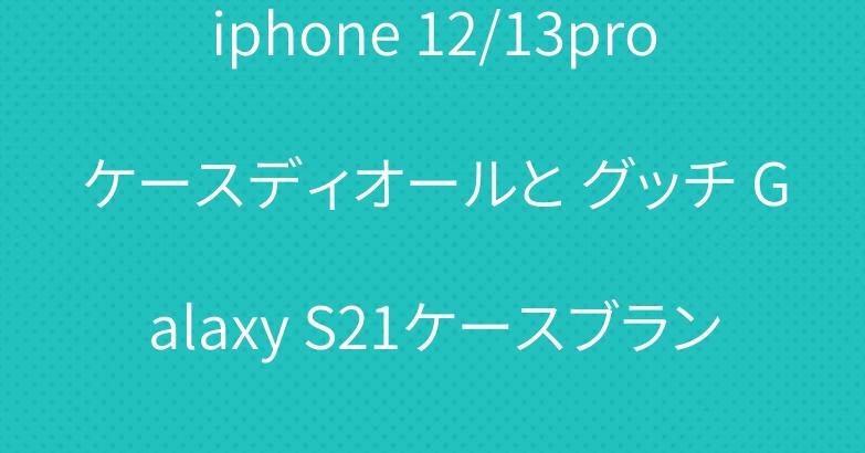 iphone 12/13proケースディオールと グッチ Galaxy S21ケースブランド 贅沢スタイル